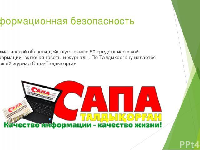 Информационная безопасность В Алматинской области действует свыше 50 средств массовой информации, включая газеты и журналы. По Талдыкоргану издается хороший журнал Сапа-Талдыкорган.