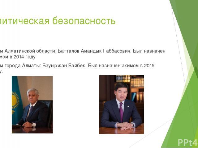 Политическая безопасность Аким Алматинской области: Батталов Амандык Габбасович. Был назначен акимом в 2014 году Аким города Алматы: Бауыржан Байбек. Был назначен акимом в 2015 году.