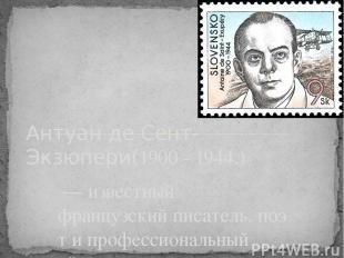 — известный французскийписатель,поэти профессиональный лётчик Антуан де Сент