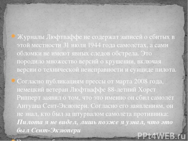 Журналы Люфтваффе не содержат записей о сбитых в этой местности 31 июля 1944 года самолётах, а сами обломки не имеют явных следов обстрела. Это породило множество версий о крушении, включая версии о технической неисправности и суициде пилота. Соглас…