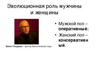Эволюционная роль мужчины и женщины Виген Геодакян – доктор биологических наук М