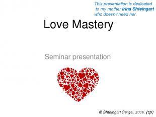 Love Mastery Seminar presentation © Shteingart Sergei, 2016. (1р) This presentat