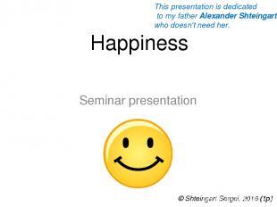 Happiness Seminar presentation © Shteingart Sergei, 2016 (1р) This presentation
