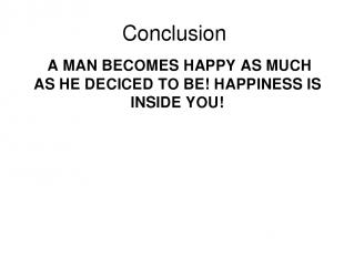 Conclusion A MAN BECOMES HAPPY AS MUCH AS HE DECICED TO BE! HAPPINESS IS INSIDE