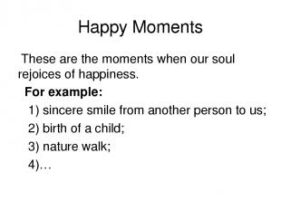 Happy Moments These are the moments when our soul rejoices of happiness. For exa