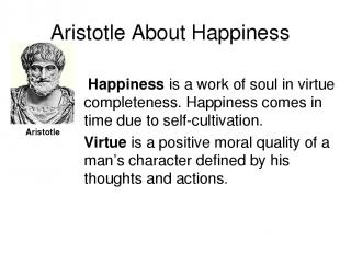 Aristotle About Happiness Happiness is a work of soul in virtue completeness. Ha
