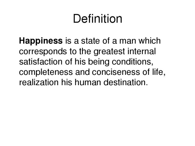 Definition Happiness is a state of a man which corresponds to the greatest internal satisfaction of his being conditions, completeness and conciseness of life, realization his human destination.