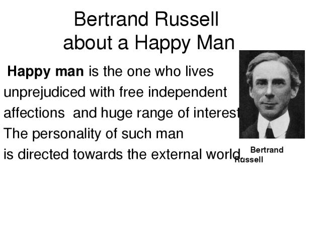 Bertrand Russell about a Happy Man Happy man is the one who lives unprejudiced with free independent affections and huge range of interests. The personality of such man is directed towards the external world. Bertrand Russell