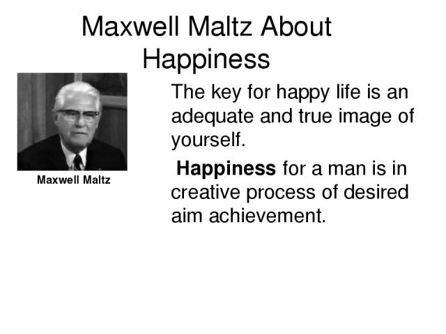 Maxwell Maltz About Happiness The key for happy life is an adequate and true image of yourself. Happiness for a man is in creative process of desired aim achievement. Maxwell Maltz