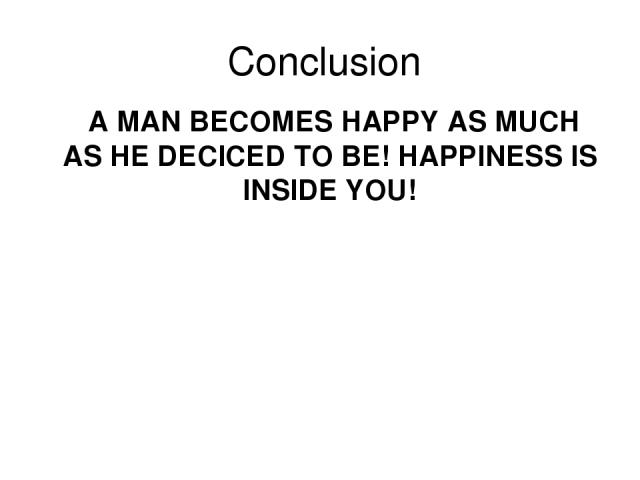 Conclusion A MAN BECOMES HAPPY AS MUCH AS HE DECICED TO BE! HAPPINESS IS INSIDE YOU!