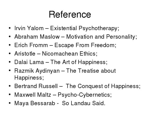Reference Irvin Yalom – Existential Psychotherapy; Abraham Maslow – Motivation and Personality; Erich Fromm – Escape From Freedom; Aristotle – Nicomachean Ethics; Dalai Lama – The Art of Happiness; Razmik Aydinyan – The Treatise about Happiness; Ber…
