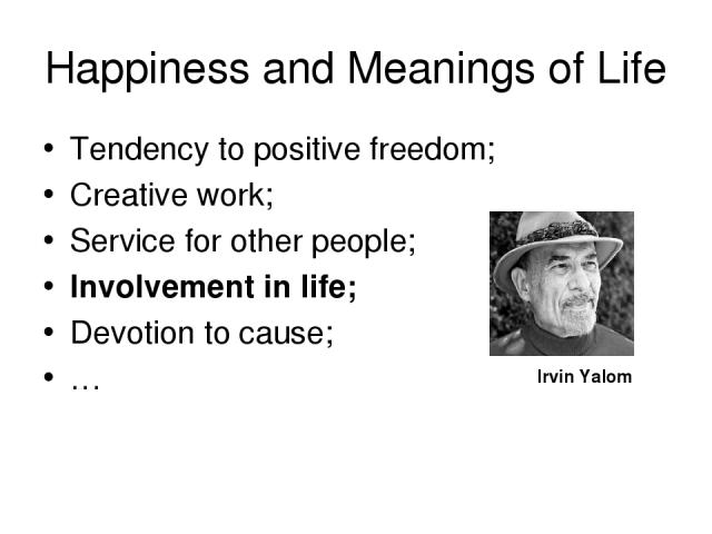 Happiness and Meanings of Life Tendency to positive freedom; Creative work; Service for other people; Involvement in life; Devotion to cause; … Irvin Yalom