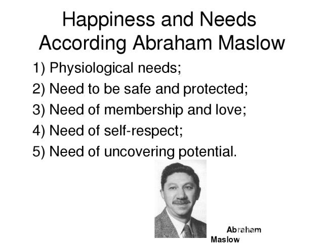 Happiness and Needs According Abraham Maslow 1) Physiological needs; 2) Need to be safe and protected; 3) Need of membership and love; 4) Need of self-respect; 5) Need of uncovering potential. Abraham Maslow