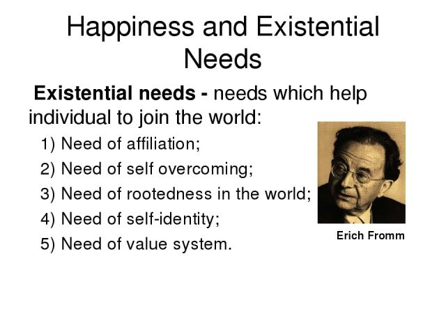 Happiness and Existential Needs Existential needs - needs which help individual to join the world: 1) Need of affiliation; 2) Need of self overcoming; 3) Need of rootedness in the world; 4) Need of self-identity; 5) Need of value system. Erich Fromm