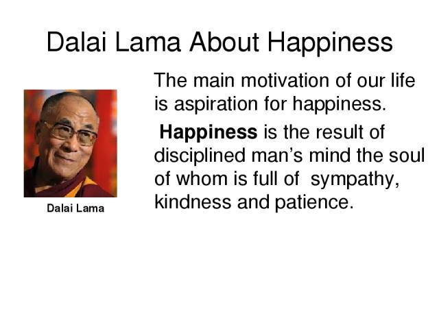 Dalai Lama About Happiness Dalai Lama The main motivation of our life is aspiration for happiness. Happiness is the result of disciplined man's mind the soul of whom is full of sympathy, kindness and patience.