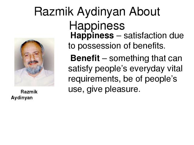 Razmik Aydinyan About Happiness Razmik Aydinyan Happiness – satisfaction due to possession of benefits. Benefit – something that can satisfy people's everyday vital requirements, be of people's use, give pleasure.