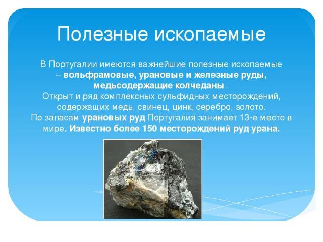 В Португалии имеются важнейшие полезные ископаемые –вольфрамовые, урановые и железные руды, медьсодержащие колчеданы. Открыт и ряд комплексных сульфидных месторождений, содержащих медь, свинец, цинк, серебро, золото. По запасамурановых рудПортуг…