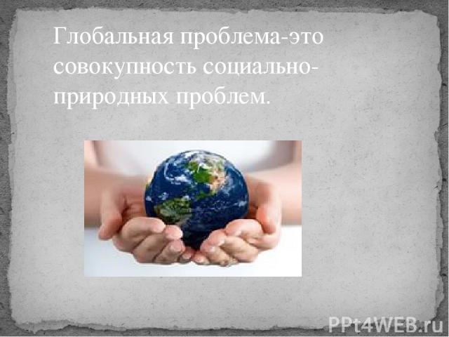 Глобальная проблема-это совокупность социально-природных проблем.