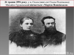 26 травня 1896 року, у м. Скала (нині смт Скала-Подільська) Михайло Грушевський
