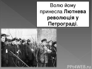 Волю йому принеслаЛютнева революція у Петрограді.