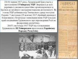 23(10) червня 1917 року, Грушевський брав участь у проголошенніI Універсалу УЦР