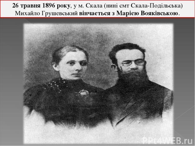 26 травня 1896 року, у м. Скала (нині смт Скала-Подільська) Михайло Грушевський вінчається зМарією Вояківською.