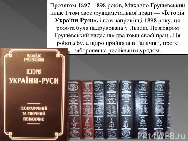 Протягом 1897–1898 років, Михайло Грушевський пише І том своє фундаметальної праці—«Історія України-Руси», і вже наприкінці 1898 року, ця робота була надрукована у Львові. Незабаром Грушевський видає ще два томи своєї праці. Ця робота була щиро пр…
