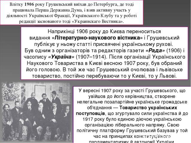 Влітку1906року Грушевський виїхав до Петербурга, де тоді працювала Перша Державна Дума, і взяв активну участь у діяльності Української Фракції, Українського Клубу та у роботі редакції заснованого тоді «Украинскаго Вестника». Наприкінці 1906 року д…