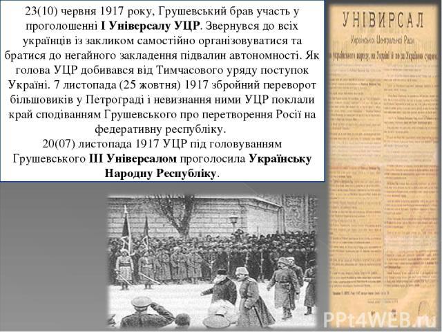 23(10) червня 1917 року, Грушевський брав участь у проголошенніI Універсалу УЦР. Звернувся до всіх українців із закликом самостійно організовуватися та братися до негайного закладення підвалин автономності. Як голова УЦР добивався від Тимчасового у…