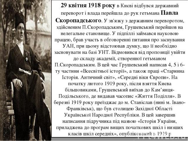 29 квітня1918року в Києві відбувся державний переворот і влада перейшла до рук гетьманаПавла Скоропадського. У зв'язку з державним переворотом, здійсненим П.Скоропадським, Грушевський перейшов на нелегальне становище. У підпіллі займався науковою…