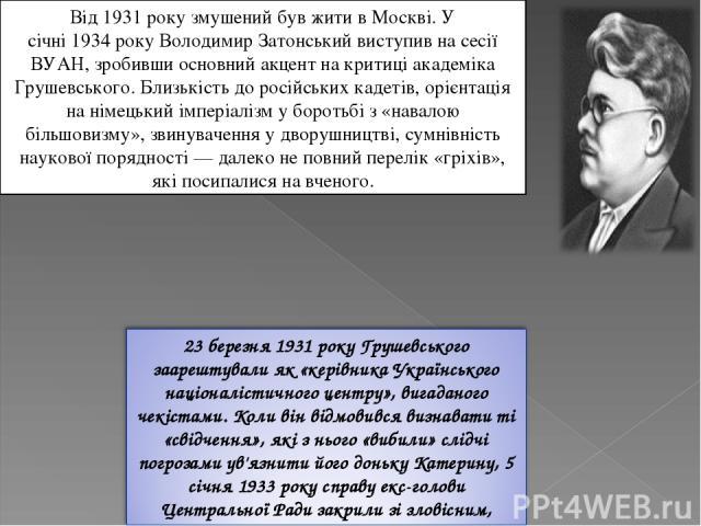 Від1931 року змушений був жити в Москві. У січні1934рокуВолодимир Затонськийвиступив на сесії ВУАН, зробивши основний акцент на критиці академіка Грушевського. Близькість до російськихкадетів, орієнтація на німецький імперіалізм у боротьбі з «…