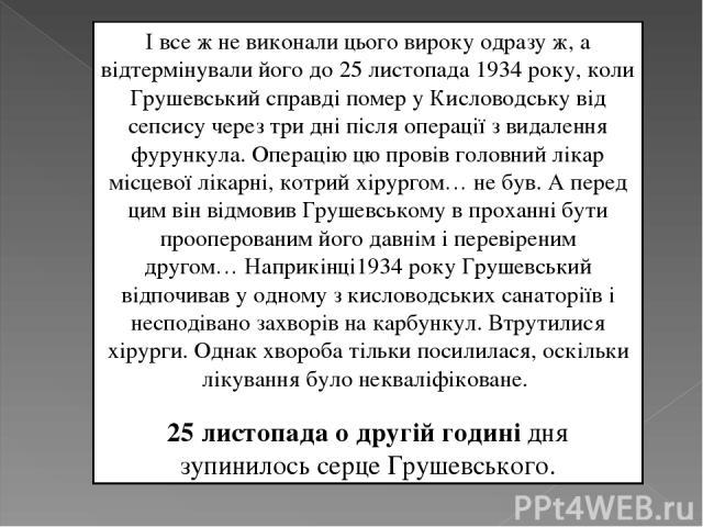 Івсе ж не виконали цього вироку одразу ж, а відтермінували його до 25 листопада 1934 року, коли Грушевський справді помер у Кисловодську від сепсису через три дні після операції з видалення фурункула. Операцію цю провів головний лікар місцевої ліка…