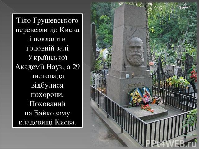 Тіло Грушевського перевезли до Києва і поклали в головній залі Української Академії Наук, а 29 листопада відбулися похорони. Похований наБайковому кладовищі Києва.