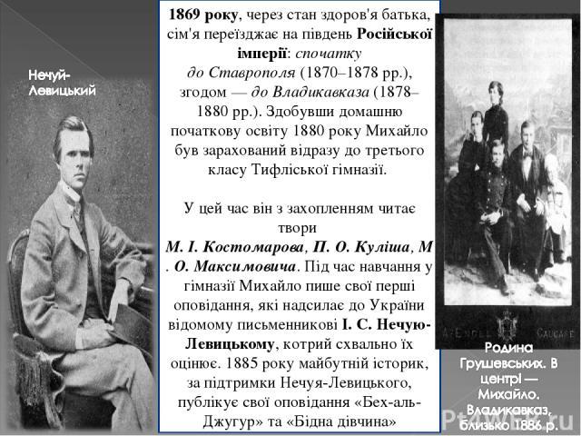 1869 року, через стан здоров'я батька, сім'я переїзджає на південь Російської імперії: спочатку доСтаврополя(1870–1878рр.), згодом— доВладикавказа(1878–1880рр.). Здобувши домашню початкову освіту 1880 року Михайло був зарахований відразу до т…