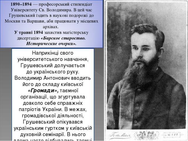 Наприкінці свого університетського навчання, Грушевський долучається доукраїнського руху. Володимир Антонович вводить його до складу київської «Громади», таємної організації, що згуртувала довколо себе справжніх патріотів України. В межах, громадів…