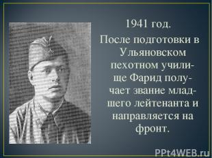 1941 год. После подготовки в Ульяновском пехотном учили-ще Фарид полу-чает звани