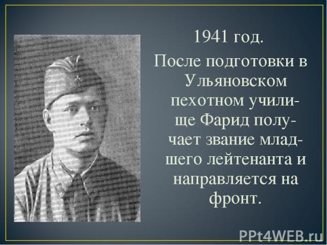 1941 год. После подготовки в Ульяновском пехотном учили-ще Фарид полу-чает звание млад-шего лейтенанта и направляется на фронт.