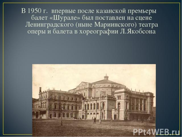 В 1950 г. впервые после казанской премьеры балет «Шурале» был поставлен на сцене Ленинградского (ныне Мариинского) театра оперы и балета в хореографии Л.Якобсона