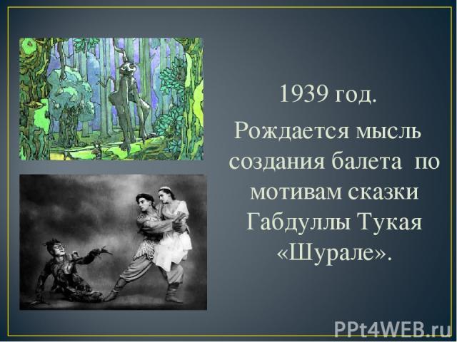 1939 год. Рождается мысль создания балета по мотивам сказки Габдуллы Тукая «Шурале».