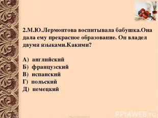 2.М.Ю.Лермонтова воспитывала бабушка.Она дала ему прекрасное образование. Он вла