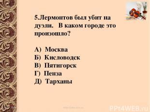 5.Лермонтов был убит на дуэли. В каком городе это произошло? А) Москва Б) Кислов