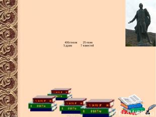 400стихов 25 поэм 5 драм 7 повестей