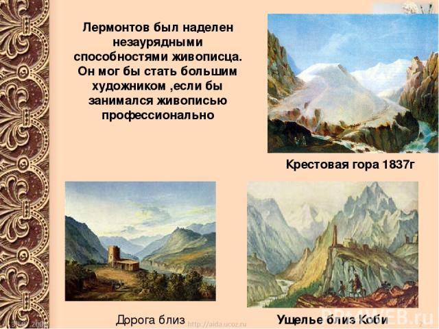 Дорога близ Мцхета Крестовая гора 1837г Ущелье близ Коби Лермонтов был наделен незаурядными способностями живописца. Он мог бы стать большим художником ,если бы занимался живописью профессионально