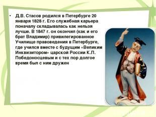 Д.В. Стасов родился в Петербурге 20 января 1828 г. Его служебная карьера поначал
