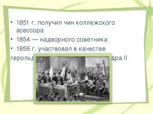 1851 г. получил чин коллежского асессора 1854 — надворного советника 1856 г. уча