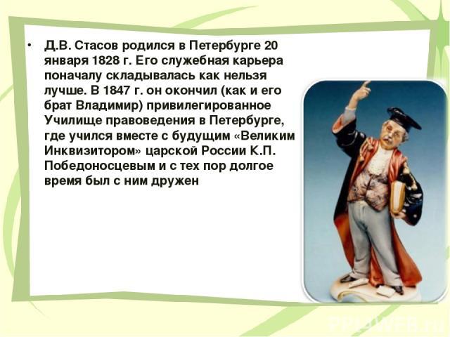 Д.В. Стасов родился в Петербурге 20 января 1828 г. Его служебная карьера поначалу складывалась как нельзя лучше. В 1847 г. он окончил (как и его брат Владимир) привилегированное Училище правоведения в Петербурге, где учился вместе с будущим «Великим…