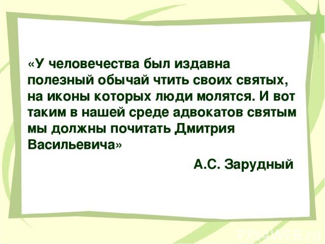 «У человечества был издавна полезный обычай чтить своих святых, на иконы которых люди молятся. И вот таким в нашей среде адвокатов святым мы должны почитать Дмитрия Васильевича» А.С. Зарудный