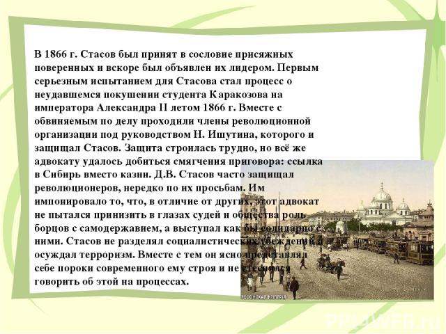 В 1866 г. Стасов был принят в сословие присяжных поверенных и вскоре был объявлен их лидером. Первым серьезным испытанием для Стасова стал процесс о неудавшемся покушении студента Каракозова на императора Александра II летом 1866 г. Вместе с обвиняе…