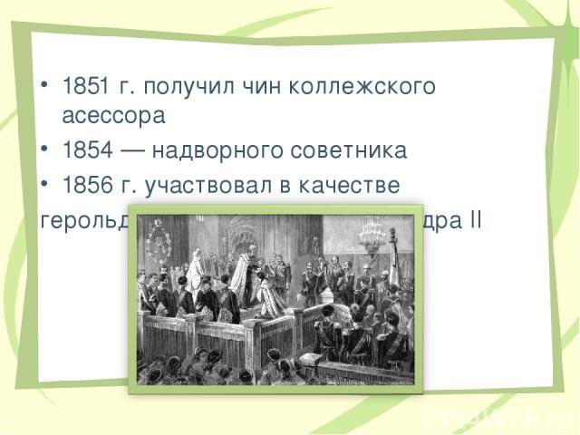 1851 г. получил чин коллежского асессора 1854 — надворного советника 1856 г. участвовал в качестве герольда в короновании Александра II