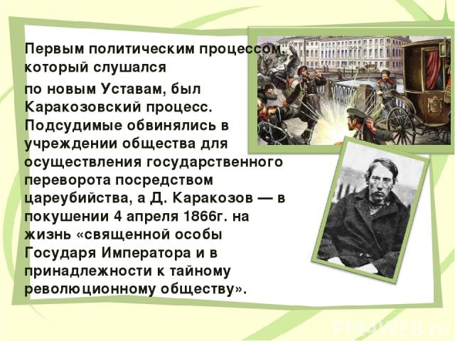 Первым политическим процессом, который слушался по новым Уставам, был Каракозовский процесс. Подсудимые обвинялись в учреждении общества для осуществления государственного переворота посредством цареубийства, а Д. Каракозов — в покушении 4 апреля 18…
